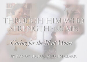 Through Him Who Strengthens Me:  Caring for the Ill at Home, by Randy Becton and Jim Clark